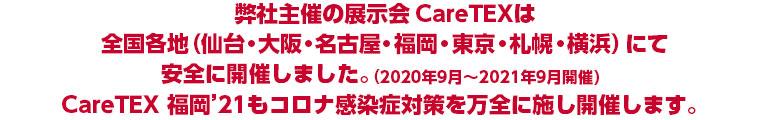 弊社主催の展示会CareTEXは全国各地(仙台・大阪・名古屋・福岡・東京・札幌・横浜)にて安全に開催しました。(2020年9月~2021年9月開催)CareTEX 福岡'21もコロナ感染症対策を万全に施し開催します。