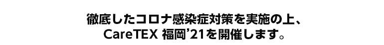 徹底したコロナ感染症対策を実施の上、CareTEX福岡'21を開催いたします。