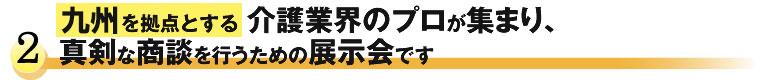 九州を拠点とする介護業界のプロが集まり、真剣な商談を行うための展示会です。