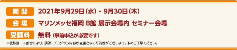 期間:2021年9月29日(水)~9月30日(木)会場:マリンメッセ福岡 B館 CareTEX展示会場内 セミナー会場 受講料:前売券:無料