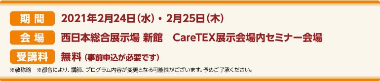 期間:2021年2月24日(水)~2月25日(木)会場:西日本総合展示場 新館 CareTEX展示会場内 セミナー会場 受講料:前売券:無料