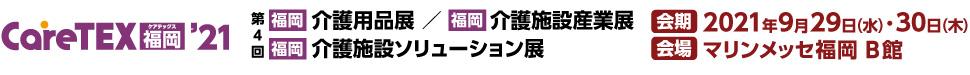 【福岡】介護用品展・介護施設産業展・介護施設ソリューション展「CareTEX福岡2020」 会期:2019年7月3日(水)~4日(木) 会場:マリンメッセ福岡