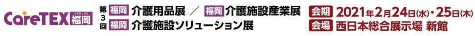 【福岡】介護用品展・介護施設産業展・介護施設ソリューション展「CareTEX福岡2020」 2021年2月24日(水)・2月25日(木)会場:西日本総合展示場