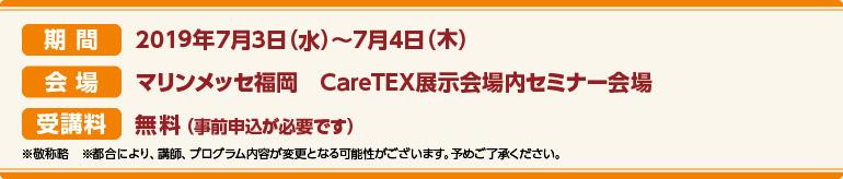 期間:2019年7月3日(水)~7月4日(木)会場:マリンメッセ福岡 CareTEX展示会場内 セミナー会場 受講料:前売券:無料