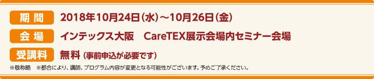 期間:2018年10月24日(火)~10月26日(金)会場:インテックス大阪 CareTEX展示会場内 セミナー会場 受講料:前売券:無料