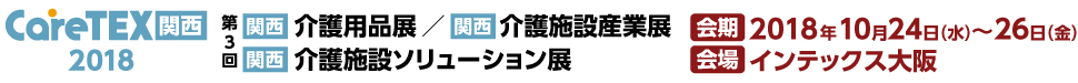 【関西】介護用品展・介護施設産業展・介護施設ソリューション展「CareTEX関西2018」 会期:2018年10月24日(水)~26日(金) 会場:インテックス大阪