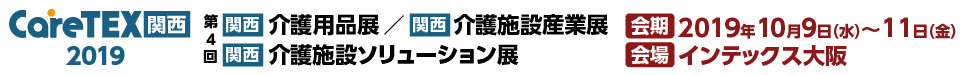 【関西】介護用品展・介護施設産業展・介護施設ソリューション展「CareTEX関西2019」 会期:2019年10月9日(水)~11日(金) 会場:インテックス大阪