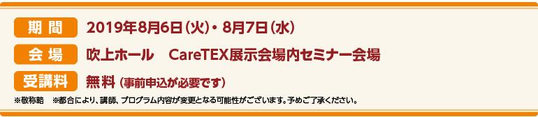 期間:2019年8月6日(火)~8月7日(水)会場:吹上ホール(名古屋市) CareTEX展示会場内 セミナー会場 受講料:前売券:無料