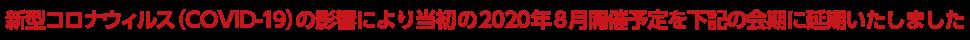 新型コロナウイルス感染症(COVID-19)の影響により当初2020年8月開催予定を下記の会期に延期いたしました