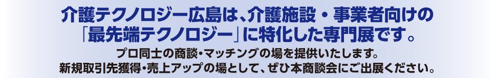 介護テクノロジー広島は、介護施設・事業者向けの「最先端テクノロジー」に特化した専門展です。プロ同士の商談・マッチングの場を提供いたします。新規取引先獲得・売上アップの場として、ぜひ本商談会にご出展ください。