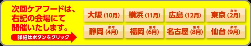 次回ケアフードは、大阪・横浜・広島・東京・静岡・福岡・名古屋・仙台の会場にて開催いたします。詳細はボタンをクリック