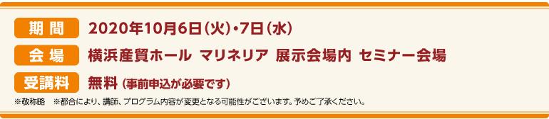 期間:2020年10月6日(火)・10月7日(水)会場:横浜産貿ホール マリネリア 展示会場内 セミナー会場 受講料:前売券:無料