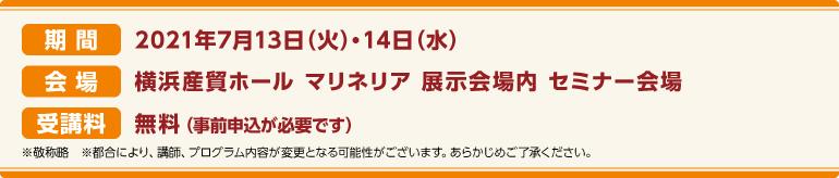 期間:2021年7月13日(火)・7月14日(水)会場:横浜産貿ホール マリネリア 展示会場内 セミナー会場 受講料:前売券:無料