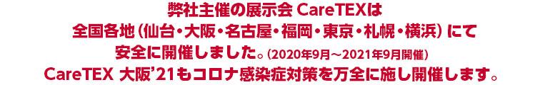 弊社主催の展示会CareTEXは全国各地(仙台・大阪・名古屋・大阪・東京・札幌・横浜)にて安全に開催しました。(2020年9月~2021年9月開催)CareTEX 大阪'21もコロナ感染症対策を万全に施し開催します。