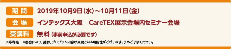 期間:2019年10/9(水)~10/11(金)会場:インテックス大阪 CareTEX展示会場内 セミナー会場 受講料:前売券:無料