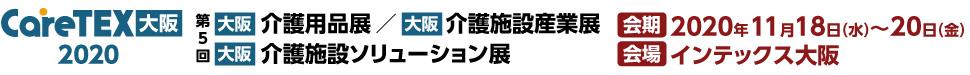 【大阪】介護用品展・介護施設産業展・介護施設ソリューション展「CareTEX大阪2020」 会期:2019年10月9日(水)~11日(金) 会場:インテックス大阪