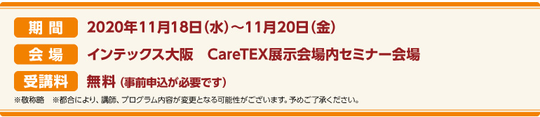 期間:2020年11月18日(水)~11月20日(金)会場:インテックス大阪 CareTEX展示会場内 セミナー会場 受講料:前売券:無料