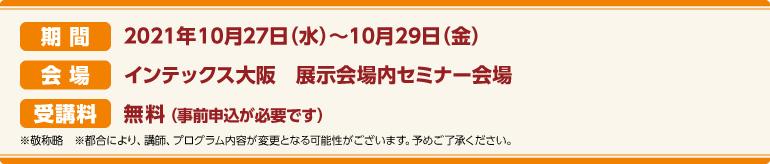 期間:2021年10/27(水)~10/29(金)会場:インテックス大阪 CareTEX展示会場内 セミナー会場 受講料:前売券:無料