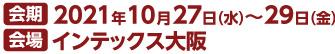 会期 2021年10月27日(水)~29日(金) 会場 インテックス大阪