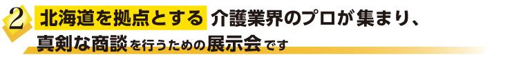 北海道を拠点とする介護業界のプロが集まり、真剣な商談を行うための展示会です。