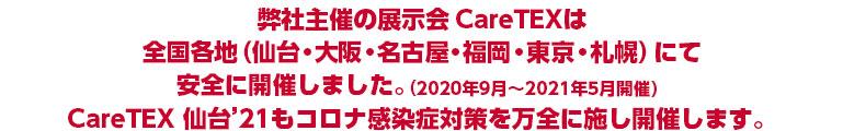 弊社主催の展示会CareTEXは全国各地(仙台・名古屋・福岡・東京)にて安全に開催いたしました。(2020年9月~2021年3月開催)CareTEX仙台'21もコロナ感染症対策を万全に施し開催いたします。