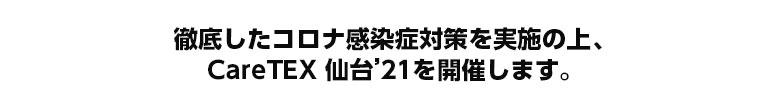 徹底したコロナ感染症対策を実施の上、CareTEX仙台'21を開催いたします。