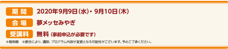 期間:2020年9月9日(水)~9月10日(木)会場:夢メッセみやぎ CareTEX展示会場内 セミナー会場 受講料:前売券:無料