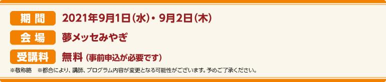 期間:2021年9月1日(水)~9月2日(木)会場:夢メッセみやぎ CareTEX展示会場内 セミナー会場 受講料:前売券:無料