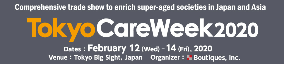 Comprehensive trade show to enrich super-aged societies in Japan and Asia TokyoCareWeek2020 Dates: February 12 (Wed) -14 (Fri), 2020  Venue: Tokyo Big Sight, Japan  Organizer: Boutiques, Inc.