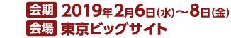 会期 2019年2月6日(水)~8日(金) 会場 東京ビックサイト