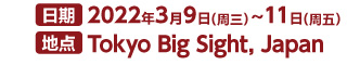 日期:2022年3月9日~11日 地点:Tokyo Bigsight,Japan (日本东京国际展示场)