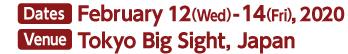Dates: February 12(Wed)-14(Fri), 2020 Venue:Tokyo Big Sight, Japan 9:30-17:00