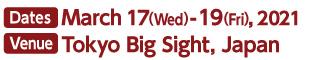 Dates: March 17(Wed)-19(Fri), 2021 Venue:Tokyo Big Sight, Japan 9:30-17:00
