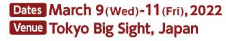 Dates: March 9(Wed)-11(Fri), 2022 Venue:Tokyo Big Sight, Japan 9:30-17:00