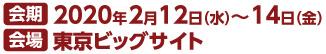 会期 2020年2月12日(水)~14日(金) 会場 東京ビックサイト