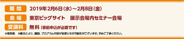 期間:2019年2月6日(火)~2月8日(金)会場:東京ビッグサイト 展示会場内セミナー会場 受講料:無料(事前申込が必要です)