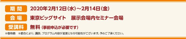 期間:2020年2月12日(水)~2月14日(金) 会場:東京ビッグサイト 展示会場内セミナー会場 受講料:無料(事前申込が必要です)