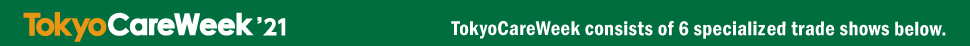 TokyoCareWeek'21 TokyoCareWeek consists of 5 specialized trade shows below.