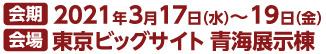 会期 2021年3月17日(水)~19日(金) 会場 東京ビックサイト