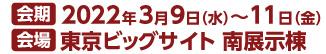 会期 2022年3月9日(水)~11日(金) 会場 東京ビックサイト