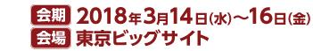会期 2018年3月14日(水)〜  16日(金) 会場 東京ビックサイト 9:30〜17:00