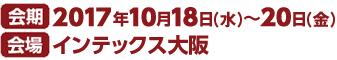 会期 2017年10月18日(水)〜20日(金) 会場 インテックス大阪