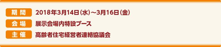 期間:2018年3月14日(水)〜16日(金)  会場:展示会場内特設ブース 主催:高齢者住宅経営者連絡協議会