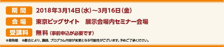 期間:2018年3月14日(水)〜3月16日(金)会場:東京ビッグサイト CareTEX展示場内セミナー会場 受講料:前売券:無料