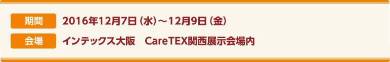 期間:2016年12月7日(水)〜9日(金)  会場:インテックス大阪 CareTEX関西展示会場内
