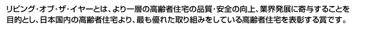 リビング・オブ・ザ・イヤーとは、より一層の高齢者住宅の品質・安全の向上、業界発展に寄与することを目的とし、日本国内の高齢者住宅より、最も優れた取り組みをしている高齢者住宅を表彰する賞です。
