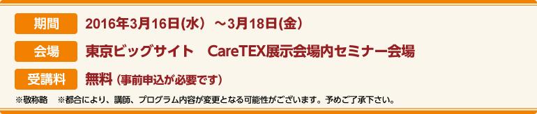 期間:2016年3月16日(水)〜3月18日(金)会場:東京ビッグサイト CareTEX展示場内セミナー会場 受講料:前売券:無料