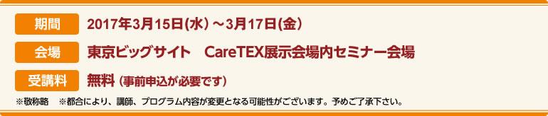 期間:2017年3月15日(水)〜3月17日(金)会場:東京ビッグサイト CareTEX展示場内セミナー会場 受講料:前売券:無料