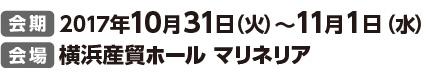 会期 2017年10月31日(火)〜11月1日(水) 会場 横浜産貿ホール マリネリア