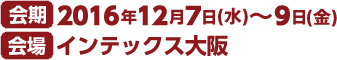 会期 2016年12月7日(水)〜9日(金) 会場 インテックス大阪 10:00〜17:00